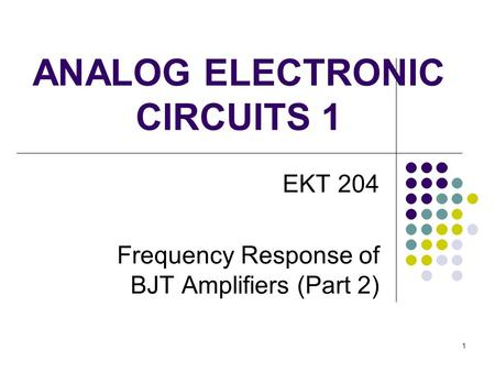 ANALOG ELECTRONIC CIRCUITS 1 EKT 204 Frequency Response of BJT Amplifiers (Part 2) 1.