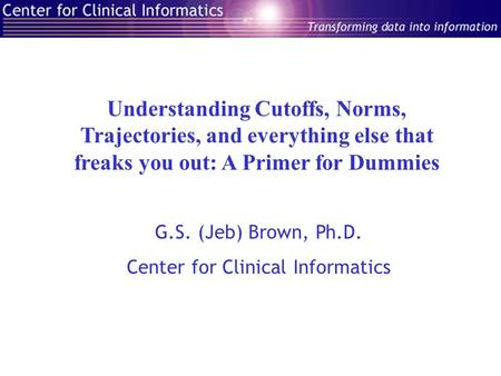 Understanding Cutoffs, Norms, Trajectories, and everything else that freaks you out: A Primer for Dummies G.S. (Jeb) Brown, Ph.D. Center for Clinical Informatics.
