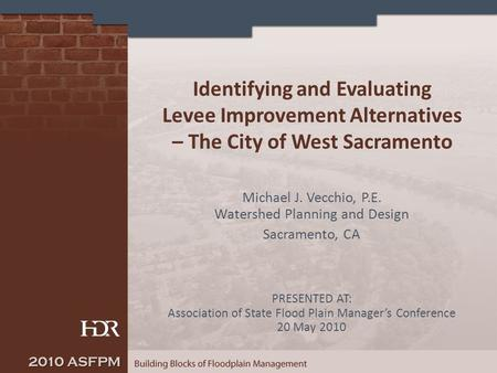 Identifying and Evaluating Levee Improvement Alternatives – The City of West Sacramento Michael J. Vecchio, P.E. Watershed Planning and Design Sacramento,