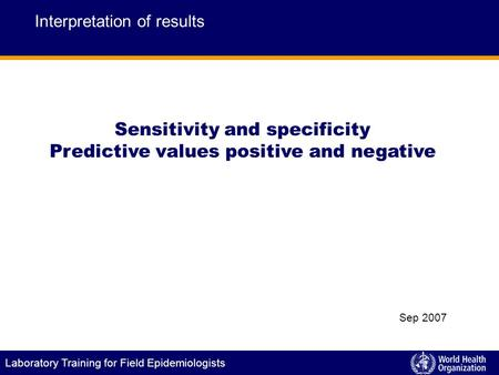 Laboratory Training for Field Epidemiologists Sensitivity and specificity Predictive values positive and negative Interpretation of results Sep 2007.