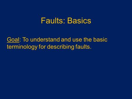 Faults: Basics Goal: To understand and use the basic terminology for describing faults.