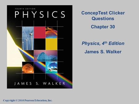 Copyright © 2010 Pearson Education, Inc. ConcepTest Clicker Questions Chapter 30 Physics, 4 th Edition James S. Walker.