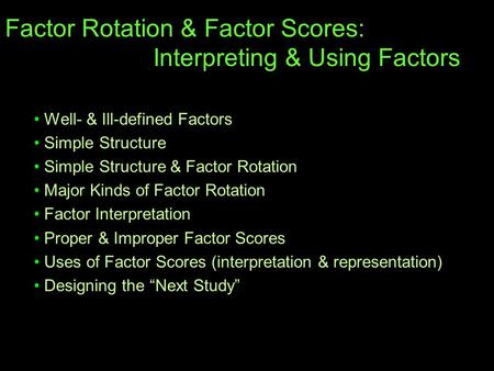 Factor Rotation & Factor Scores: Interpreting & Using Factors Well- & Ill-defined Factors Simple Structure Simple Structure & Factor Rotation Major Kinds.