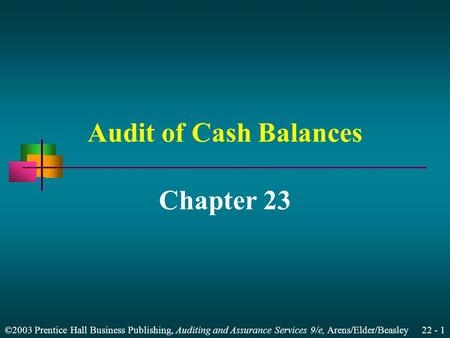 ©2003 Prentice Hall Business Publishing, Auditing and Assurance Services 9/e, Arens/Elder/Beasley 22 - 1 Audit of Cash Balances Chapter 23.