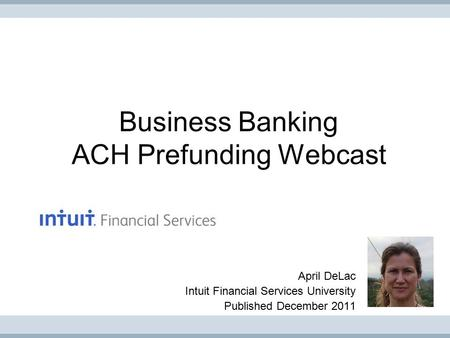 Business Banking ACH Prefunding Webcast April DeLac Intuit Financial Services University Published December 2011.