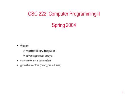 1 CSC 222: Computer Programming II Spring 2004  vectors  library, templated  advantages over arrays:  const-reference parameters  growable vectors.
