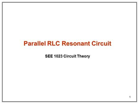 1 SEE 1023 Circuit Theory Parallel RLC Resonant Circuit.