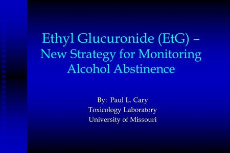Ethyl Glucuronide (EtG) – New Strategy for Monitoring Alcohol Abstinence By: Paul L. Cary Toxicology Laboratory University of Missouri.