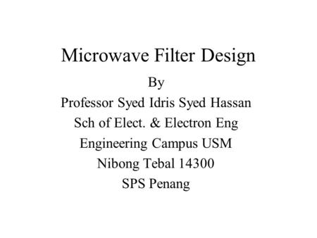 Microwave Filter Design By Professor Syed Idris Syed Hassan Sch of Elect. & Electron Eng Engineering Campus USM Nibong Tebal 14300 SPS Penang.
