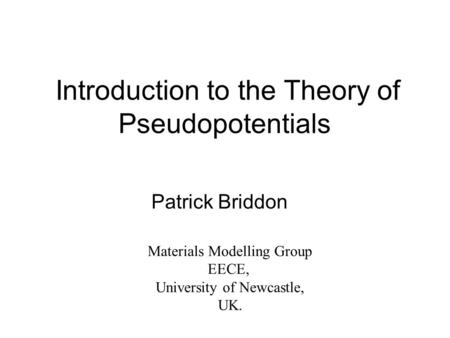 Introduction to the Theory of Pseudopotentials Patrick Briddon Materials Modelling Group EECE, University of Newcastle, UK.