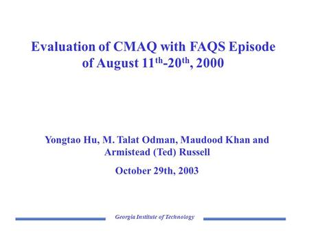 Georgia Institute of Technology Evaluation of CMAQ with FAQS Episode of August 11 th -20 th, 2000 Yongtao Hu, M. Talat Odman, Maudood Khan and Armistead.