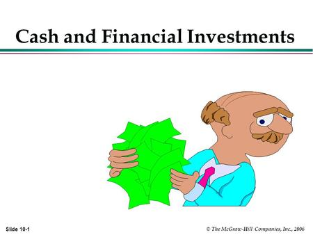 © The McGraw-Hill Companies, Inc., 2006 Slide 10-1 Cash and Financial Investments.