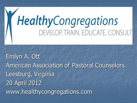 Emlyn A. Ott American Association of Pastoral Counselors Leesburg, Virginia 20 April 2012 www.healthycongregations.com.