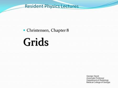 Resident Physics Lectures Christensen, Chapter 8Grids George David Associate Professor Department of Radiology Medical College of Georgia.