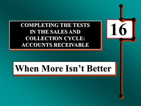 16 When More Isn't Better COMPLETING THE TESTS IN THE SALES AND COLLECTION CYCLE: ACCOUNTS RECEIVABLE COMPLETING THE TESTS IN THE SALES AND COLLECTION.