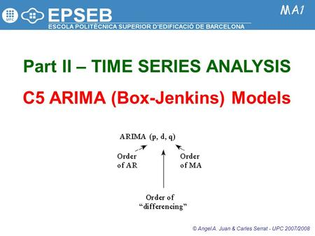 Part II – TIME SERIES ANALYSIS C5 ARIMA (Box-Jenkins) Models © Angel A. Juan & Carles Serrat - UPC 2007/2008.