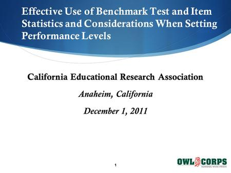1 Effective Use of Benchmark Test and Item Statistics and Considerations When Setting Performance Levels California Educational Research Association Anaheim,