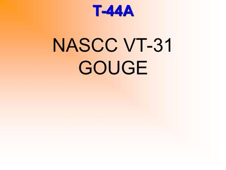 T-44A NASCC VT-31 GOUGE. T-44A V SPEEDS Airspeed (KIAS)VCondition 140V FE Max Full Flaps 174V FE Max 35% (Approach) Flaps 145V LR Max gear retraction.