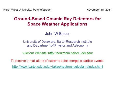 North-West University, Potchefstroom November 18, 2011 Ground-Based Cosmic Ray Detectors for Space Weather Applications John W Bieber University of Delaware,