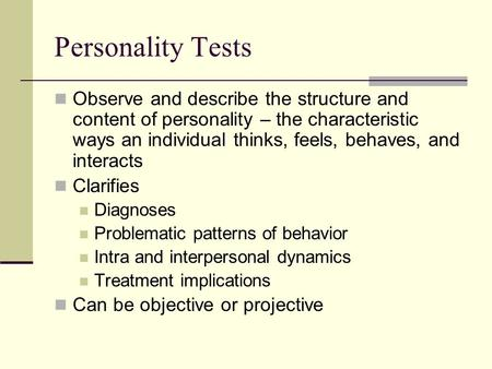 Personality Tests Observe and describe the structure and content of personality – the characteristic ways an individual thinks, feels, behaves, and interacts.