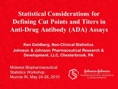 Midwest Biopharmaceutical Statistics Workshop Muncie IN, May 24-26, 2010 Statistical Considerations for Defining Cut Points and Titers in Anti-Drug Antibody.