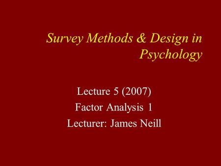 Survey Methods & Design in Psychology Lecture 5 (2007) Factor Analysis 1 Lecturer: James Neill.