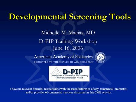 Developmental Screening Tools Michelle M. Macias, MD D-PIP Training Workshop June 16, 2006 I have no relevant financial relationships with the manufacturer(s)