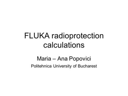 FLUKA radioprotection calculations Maria – Ana Popovici Politehnica University of Bucharest.