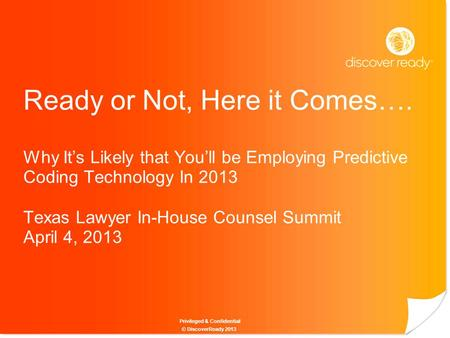 Privileged & Confidential Ready or Not, Here it Comes…. Why It's Likely that You'll be Employing Predictive Coding Technology In 2013 Texas Lawyer In-House.