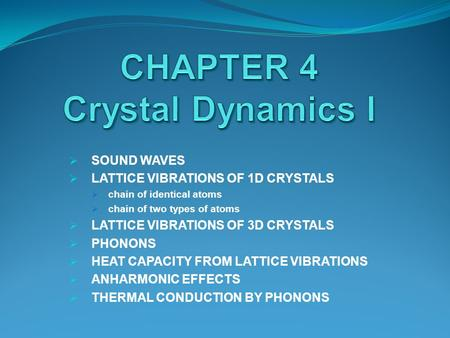  SOUND WAVES  LATTICE VIBRATIONS OF 1D CRYSTALS  chain of identical atoms  chain of two types of atoms  LATTICE VIBRATIONS OF 3D CRYSTALS  PHONONS.