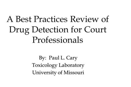 A Best Practices Review of Drug Detection for Court Professionals By: Paul L. Cary Toxicology Laboratory University of Missouri.