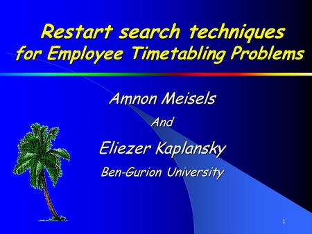 1 Restart search techniques for Employee Timetabling Problems Amnon Meisels And Eliezer Kaplansky Ben-Gurion University.