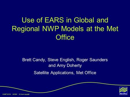 EUMETSAT04 04/2004 © Crown copyright Use of EARS in Global and Regional NWP Models at the Met Office Brett Candy, Steve English, Roger Saunders and Amy.