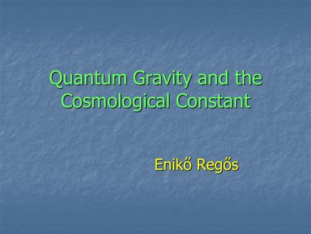 Quantum Gravity and the Cosmological Constant Enikő Regős Enikő Regős.