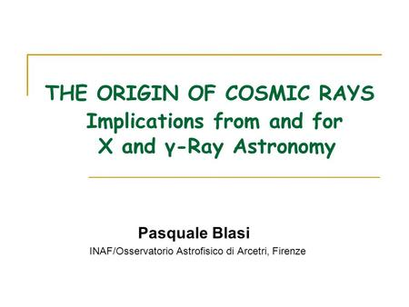 THE ORIGIN OF COSMIC RAYS Implications from and for X and γ-Ray Astronomy Pasquale Blasi INAF/Osservatorio Astrofisico di Arcetri, Firenze.