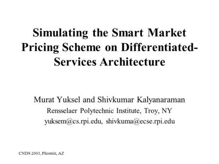 CNDS 2001, Phoenix, AZ Simulating the Smart Market Pricing Scheme on Differentiated- Services Architecture Murat Yuksel and Shivkumar Kalyanaraman Rensselaer.