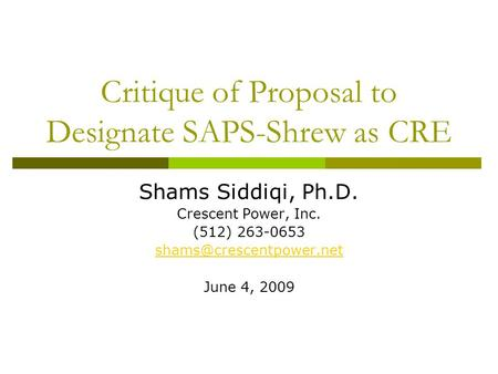 Critique of Proposal to Designate SAPS-Shrew as CRE Shams Siddiqi, Ph.D. Crescent Power, Inc. (512) 263-0653 June 4, 2009.