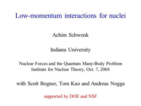 Low-momentum interactions for nuclei Achim Schwenk Indiana University Nuclear Forces and the Quantum Many-Body Problem Institute for Nuclear Theory, Oct.