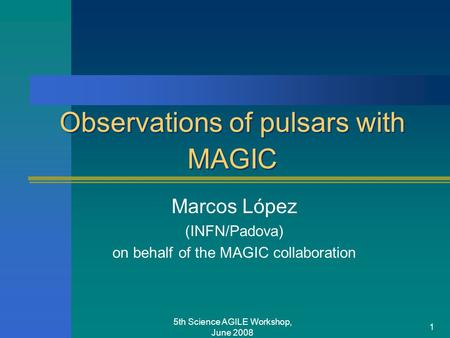 5th Science AGILE Workshop, June 2008 1 Observations of pulsars with MAGIC Marcos López (INFN/Padova) on behalf of the MAGIC collaboration.