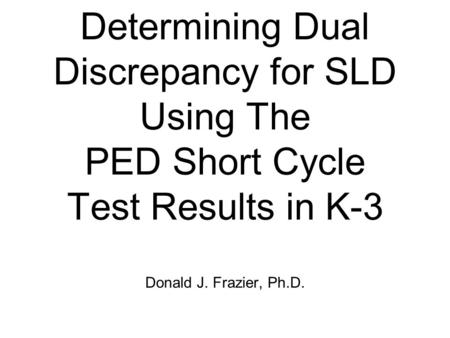 Determining Dual Discrepancy for SLD Using The PED Short Cycle Test Results in K-3 Donald J. Frazier, Ph.D.