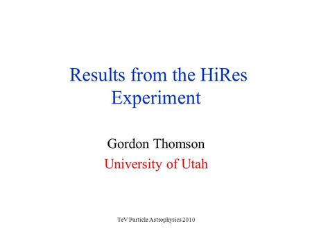 TeV Particle Astrophysics 2010 Results from the HiRes Experiment Gordon Thomson University of Utah.