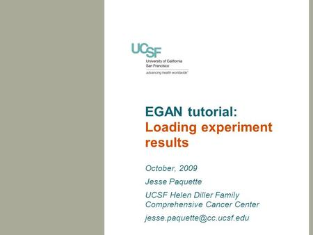 EGAN tutorial: Loading experiment results October, 2009 Jesse Paquette UCSF Helen Diller Family Comprehensive Cancer Center
