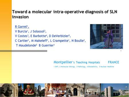 Toward a molecular intra-operative diagnosis of SLN invasion R Garrel 1, V Burcia 1, J Solassol 2, V Costes 3, E Barbotte 4, D DeVerbizier 5, C Cartier.