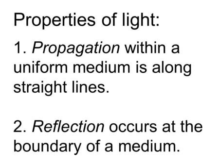 Properties of light: 1. Propagation within a uniform medium is along straight lines. 2. Reflection occurs at the boundary of a medium.