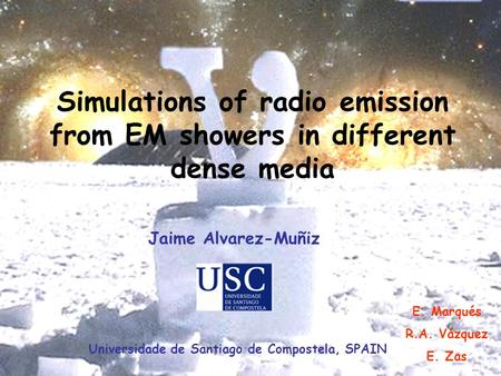 J. Alvarez-Muñiz, ARENA 2005 Simulations of radio emission from EM showers in different dense media E. Marqués R.A. Vázquez E. Zas Jaime Alvarez-Muñiz.