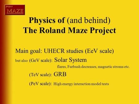 Physics of (and behind) The Roland Maze Project Main goal: UHECR studies (EeV scale) but also (GeV scale): Solar System flares, Furbush decreases, magnetic.
