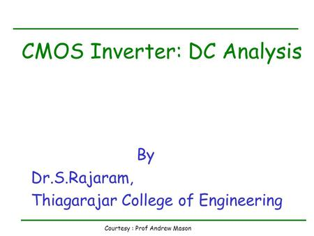 Courtesy : Prof Andrew Mason CMOS Inverter: DC Analysis By Dr.S.Rajaram, Thiagarajar College of Engineering.