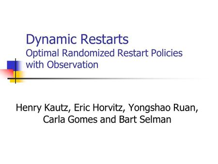 Dynamic Restarts Optimal Randomized Restart Policies with Observation Henry Kautz, Eric Horvitz, Yongshao Ruan, Carla Gomes and Bart Selman.