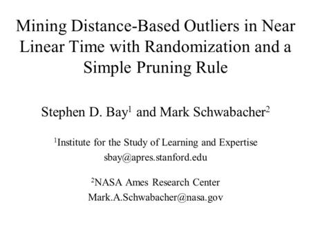 Mining Distance-Based Outliers in Near Linear Time with Randomization and a Simple Pruning Rule Stephen D. Bay 1 and Mark Schwabacher 2 1 Institute for.