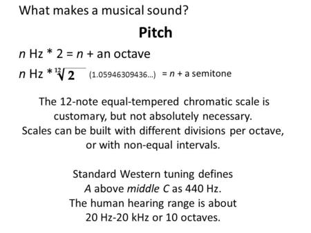 What makes a musical sound? Pitch n Hz * 2 = n + an octave n Hz * (1.05946309436…) = n + a semitone The 12-note equal-tempered chromatic scale is customary,